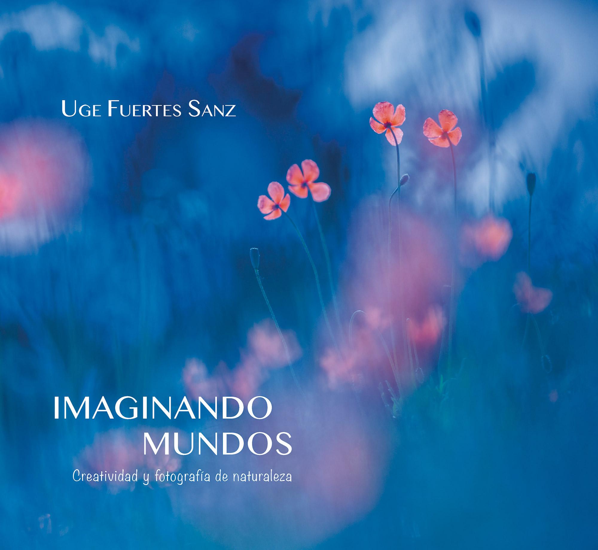Imaginando mundos. Creatividad y fotografía de naturaleza - Uge Fuertes Sanz. Libro Imaginando mundos, creatividad y fotografía de naturaleza